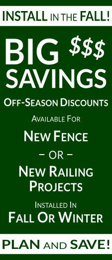Install in the Fall and Save BIG! Special Off-Season Discounts Available for New Fence or New Railing Projects installed in the Fall or Winter