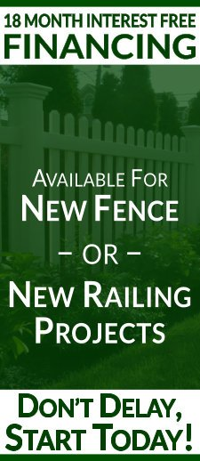 18 Month Interest Free Financing Available For New Fence And New Railing Projects! Don't Delay, Start Today!